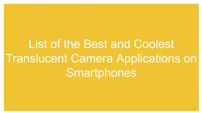 List of the Best and Coolest Translucent Camera Applications on Smartphones